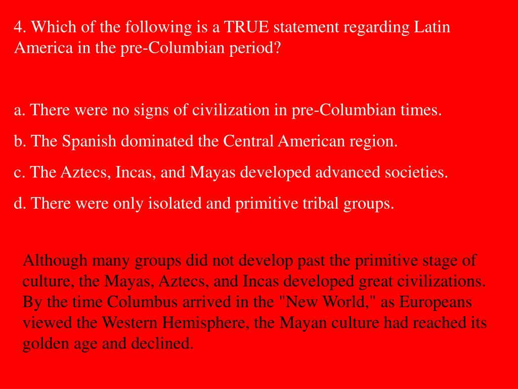 4. Which of the following is a TRUE statement regarding Latin America in the pre-Columbian period?