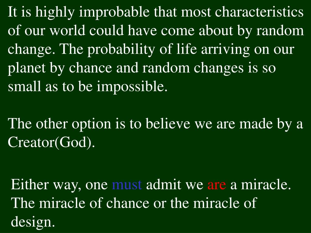 It is highly improbable that most characteristics of our world could have come about by random change. The probability of life arriving on our planet by chance and random changes is so small as to be impossible.