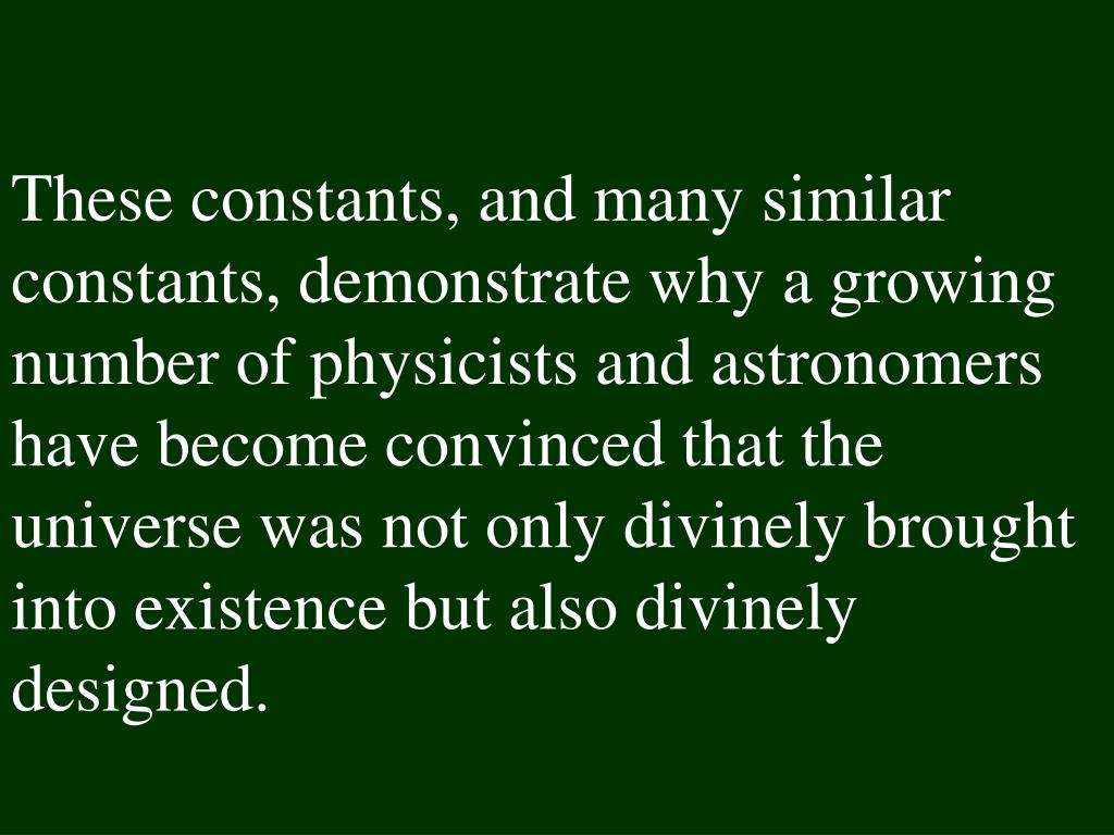 These constants, and many similar constants, demonstrate why a growing number of physicists and astronomers have become convinced that the universe was not only divinely brought into existence but also divinely designed.