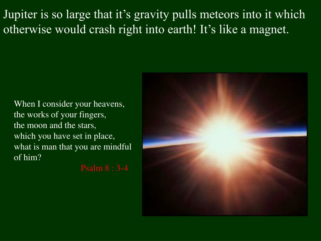 Jupiter is so large that it's gravity pulls meteors into it which otherwise would crash right into earth! It's like a magnet.