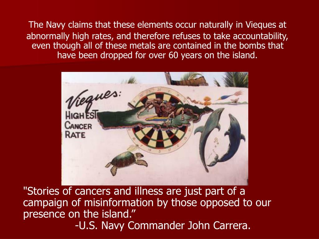 The Navy claims that these elements occur naturally in Vieques at abnormally high rates, and therefore refuses to take accountability, even though all of these metals are contained in the bombs that have been dropped for over 60 years on the island.