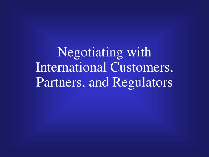 Negotiating with international customers partners and regulators