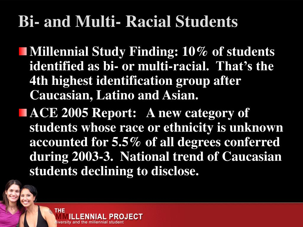 Millennial Study Finding: 10% of students identified as bi- or multi-racial.  That's the 4th highest identification group after Caucasian, Latino and Asian.