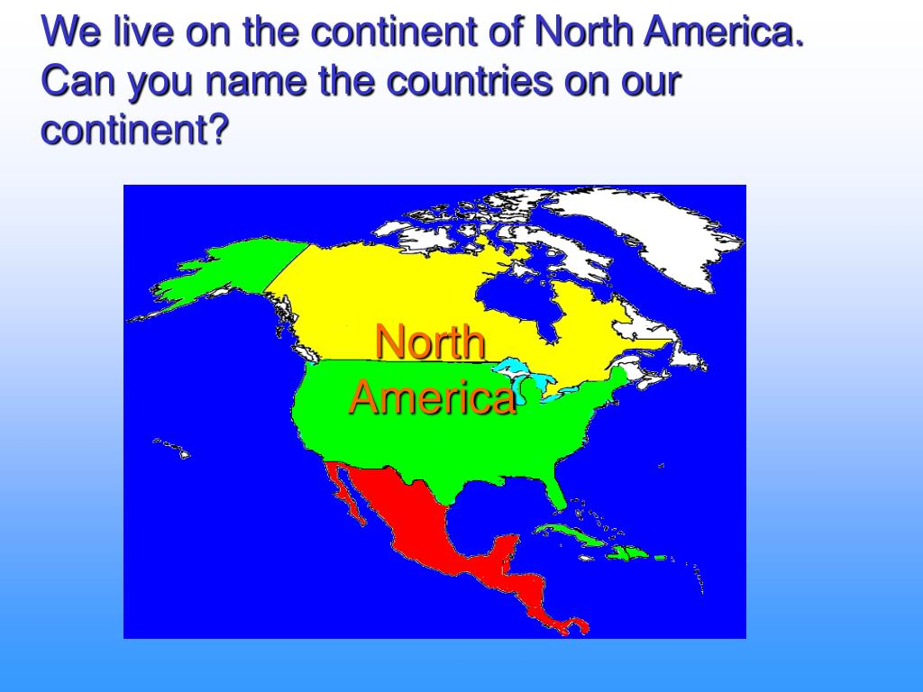We live on the continent of North America. Can you name the countries on our continent?
