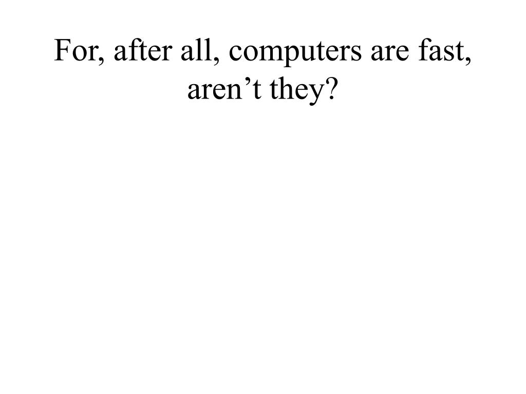 For, after all, computers are fast, aren't they?