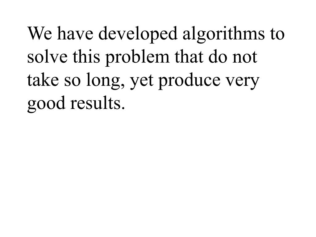 We have developed algorithms to solve this problem that do not take so long, yet produce very good results.