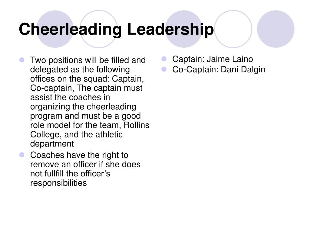 Two positions will be filled and delegated as the following offices on the squad: Captain, Co-captain, The captain must assist the coaches in organizing the cheerleading program and must be a good role model for the team, Rollins College, and the athletic department
