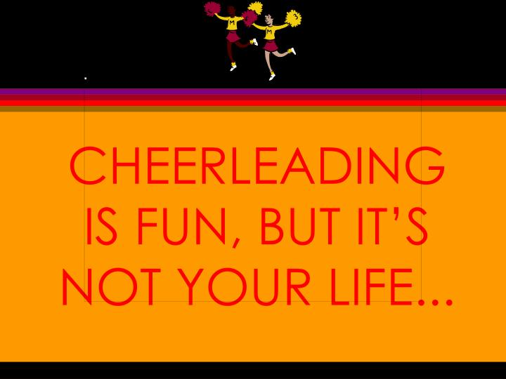 Cheerleading is fun but it s not your life
