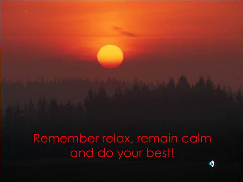 Remember relax, remain calm and do your best!
