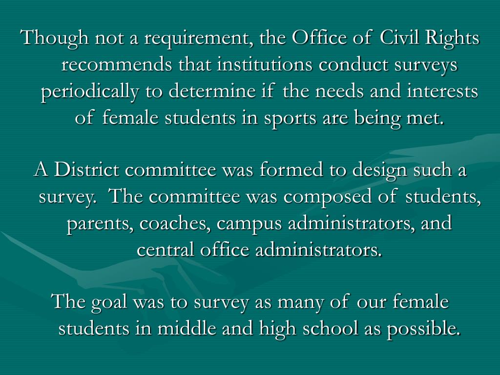 Though not a requirement, the Office of Civil Rights recommends that institutions conduct surveys periodically to determine if the needs and interests
