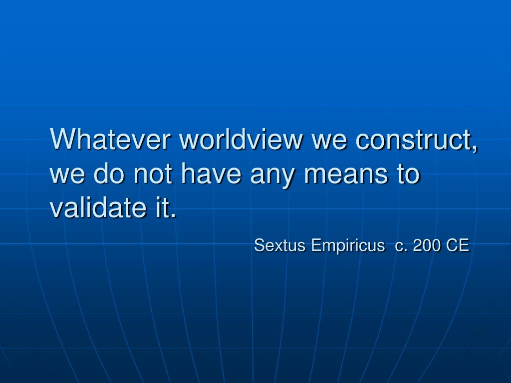 Whatever worldview we construct, we do not have any means to validate it.