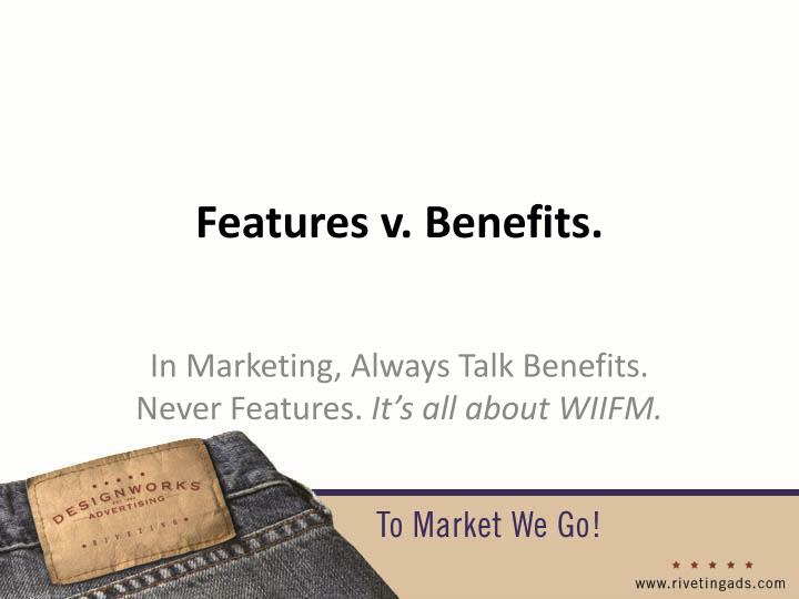 Features v. Benefits.