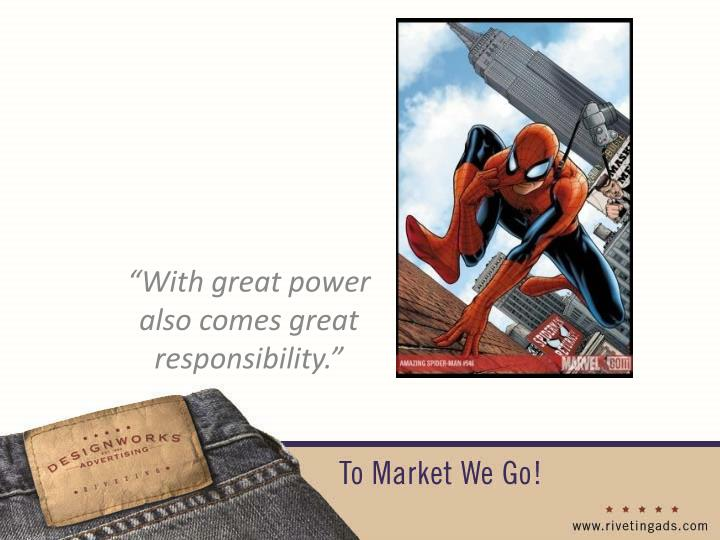 """With great power also comes great responsibility."""