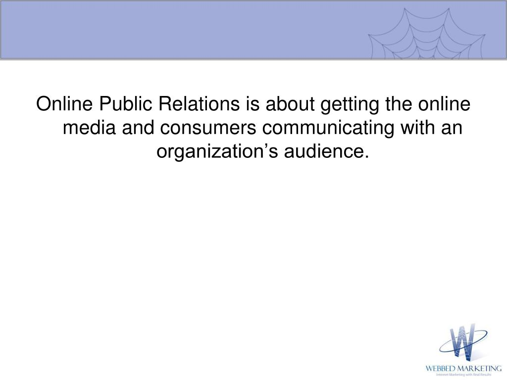 Online Public Relations is about getting the online media and consumers communicating with an organization's audience.