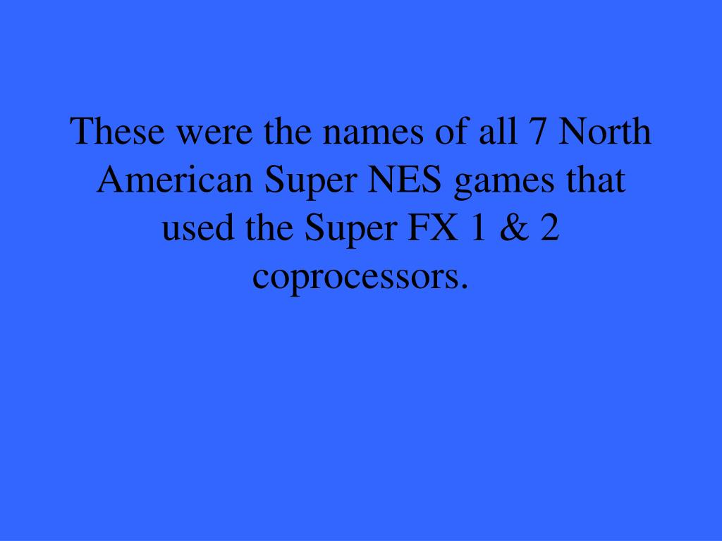 These were the names of all 7 North American Super NES games that used the Super FX 1 & 2 coprocessors.