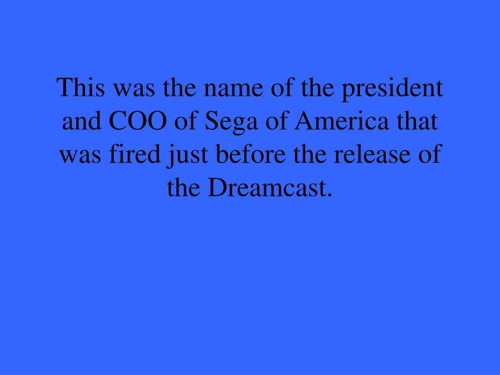 This was the name of the president and COO of Sega of America that was fired just before the release of the Dreamcast.