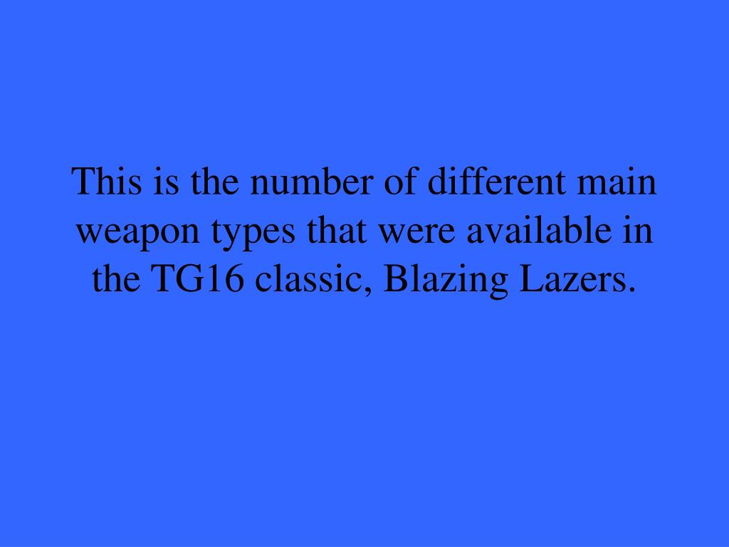 This is the number of different main weapon types that were available in the TG16 classic, Blazing Lazers.