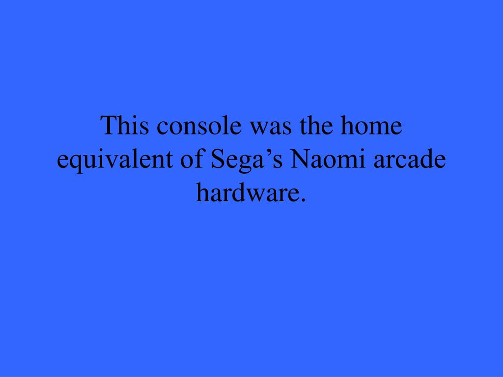 This console was the home equivalent of Sega's Naomi arcade hardware.