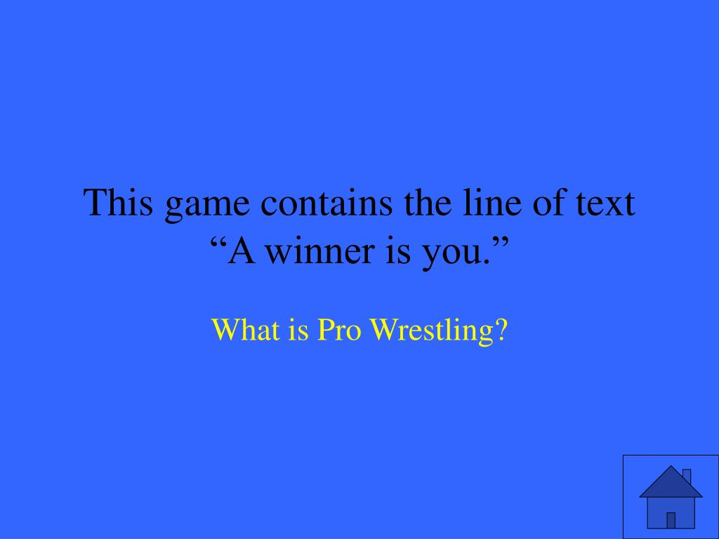 """This game contains the line of text """"A winner is you."""""""