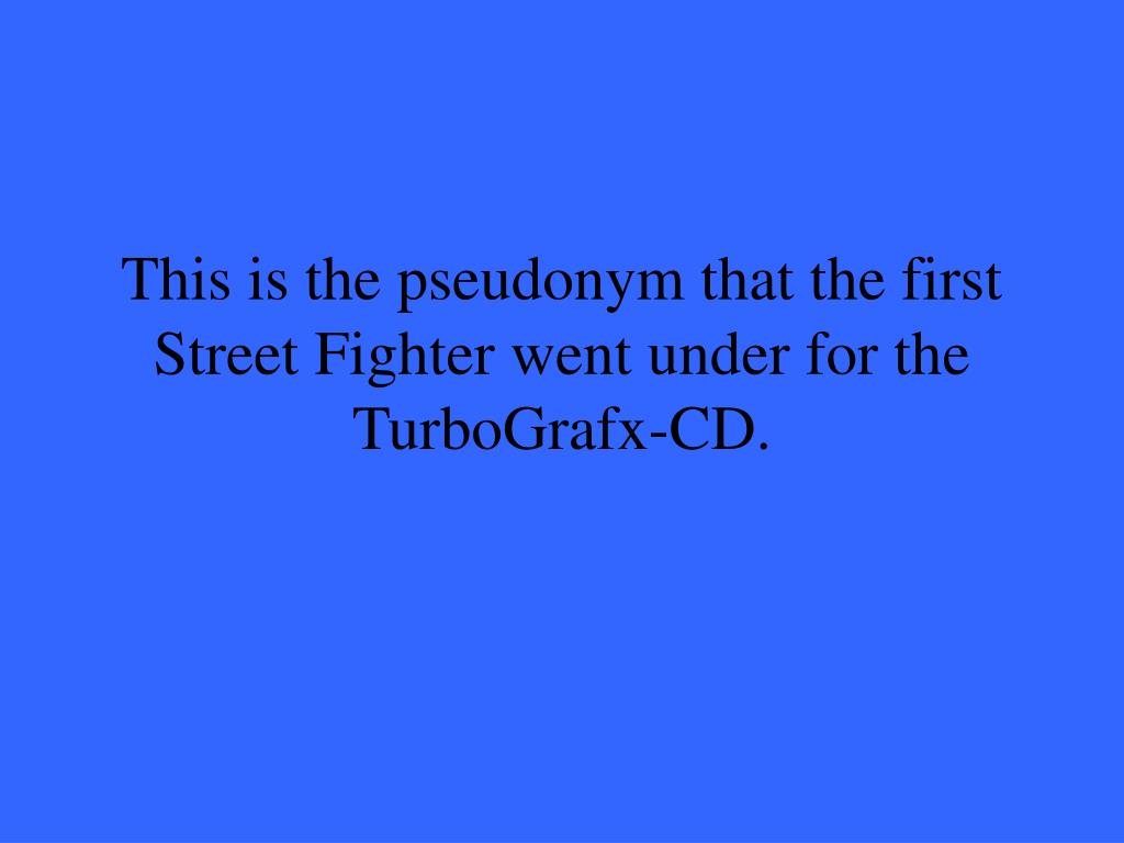 This is the pseudonym that the first Street Fighter went under for the TurboGrafx-CD.
