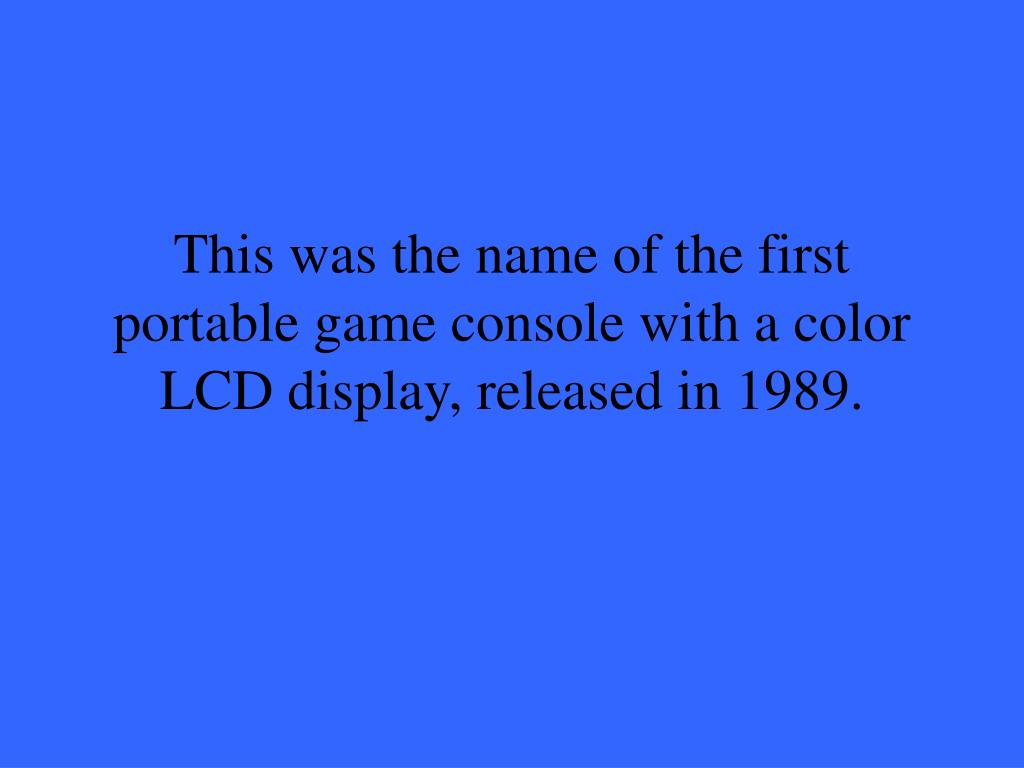 This was the name of the first portable game console with a color LCD display, released in 1989.