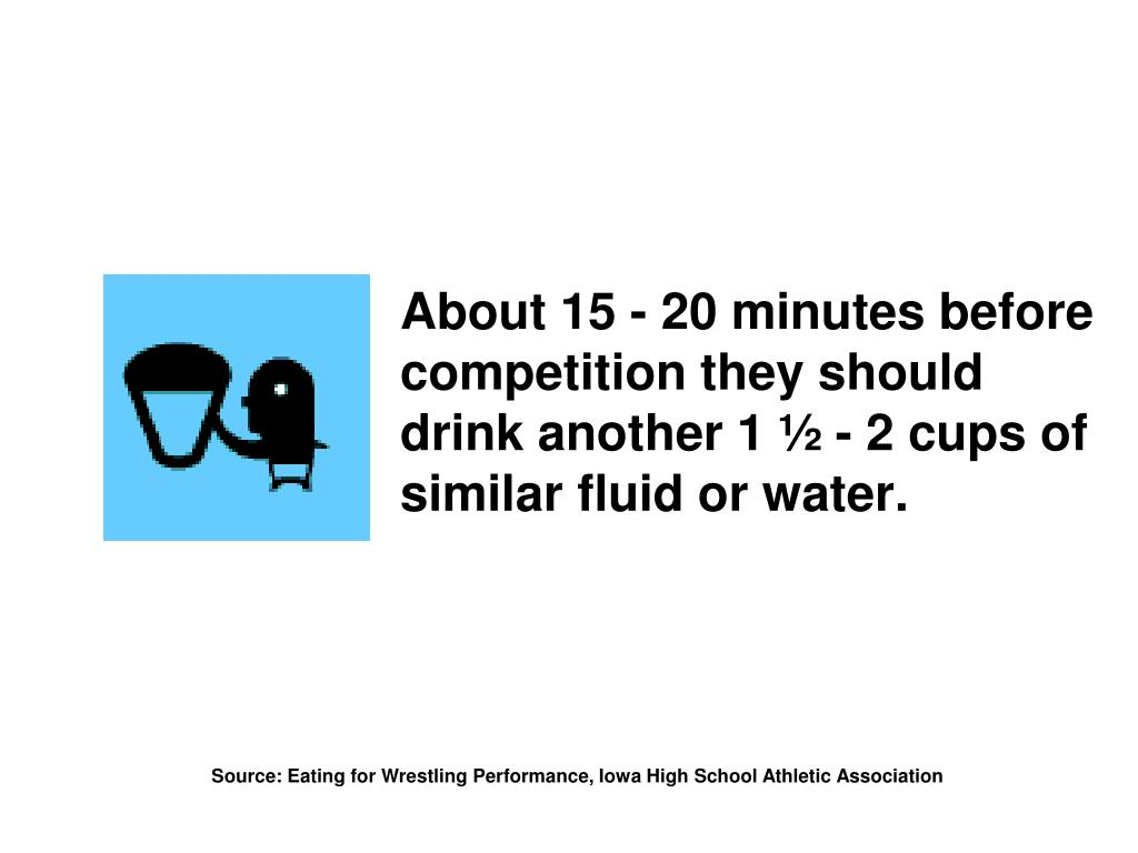About 15 - 20 minutes before competition they should drink another 1 ½ - 2 cups of similar fluid or water.