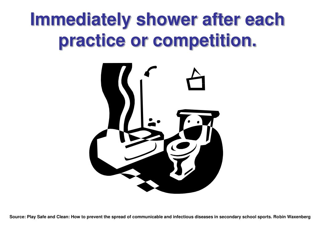 Immediately shower after each practice or competition.