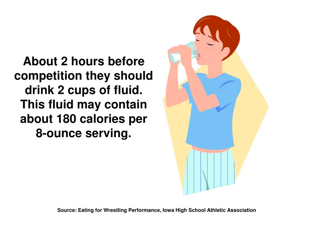 About 2 hours before competition they should drink 2 cups of fluid. This fluid may contain about 180 calories per 8-ounce serving.