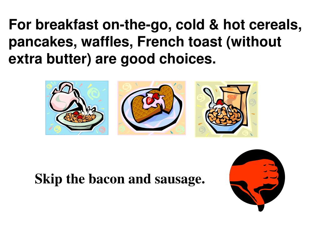 For breakfast on-the-go, cold & hot cereals, pancakes, waffles, French toast (without extra butter) are good choices.