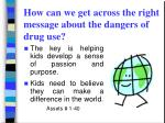 how can we get across the right message about the dangers of drug use