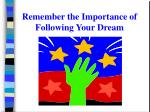 remember the importance of following your dream
