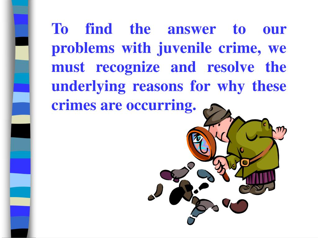 To find the answer to our problems with juvenile crime, we must recognize and resolve the underlying reasons for why these crimes are occurring.