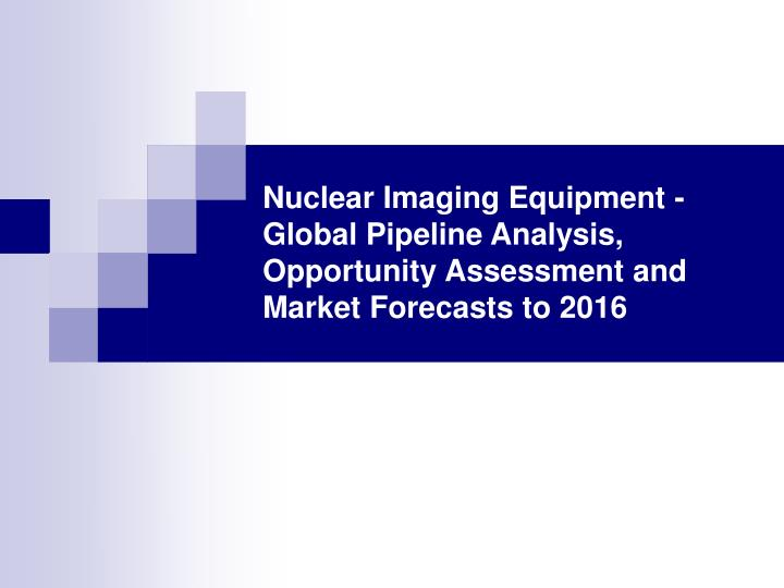Nuclear Imaging Equipment - Global Pipeline Analysis, Opportunity Assessment and Market Forecasts to...