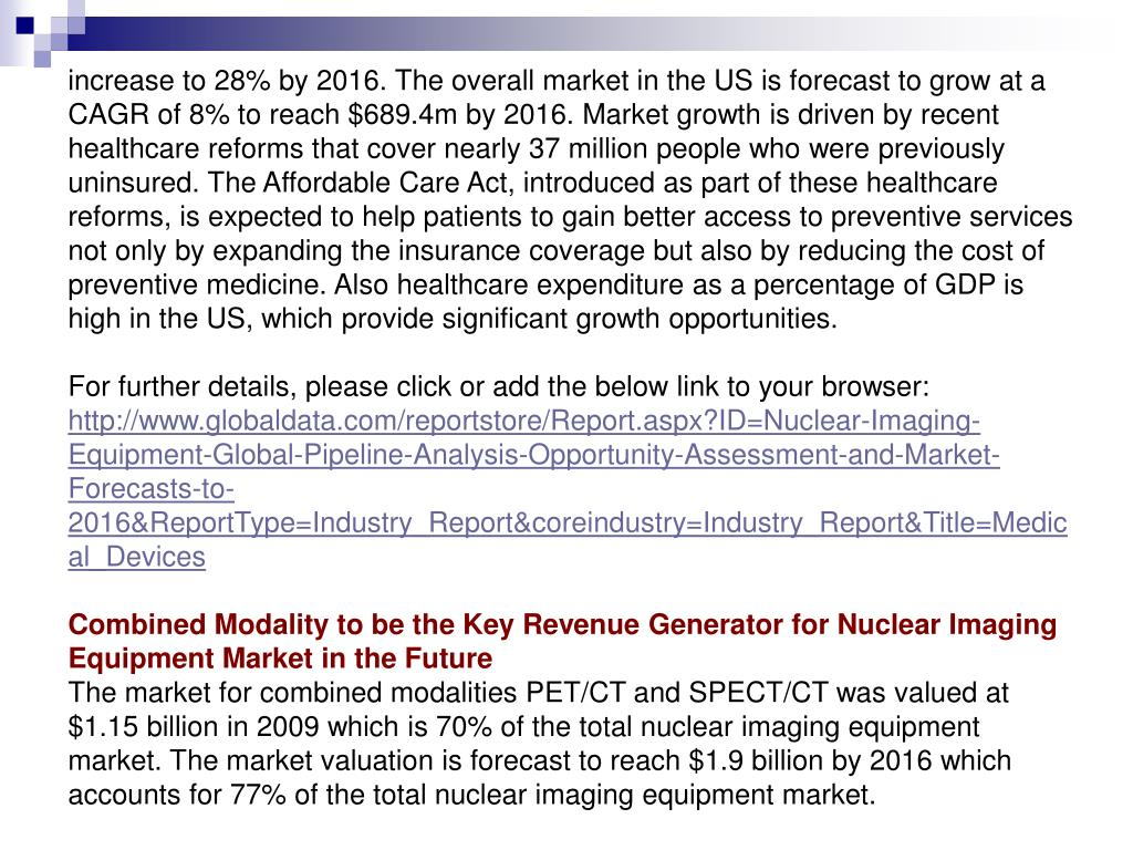 increase to 28% by 2016. The overall market in the US is forecast to grow at a CAGR of 8% to reach $689.4m by 2016. Market growth is driven by recent healthcare reforms that cover nearly 37 million people who were previously uninsured. The Affordable Care Act, introduced as part of these healthcare reforms, is expected to help patients to gain better access to preventive services not only by expanding the insurance coverage but also by reducing the cost of preventive medicine. Also healthcare expenditure as a percentage of GDP is high in the US, which provide significant growth opportunities.