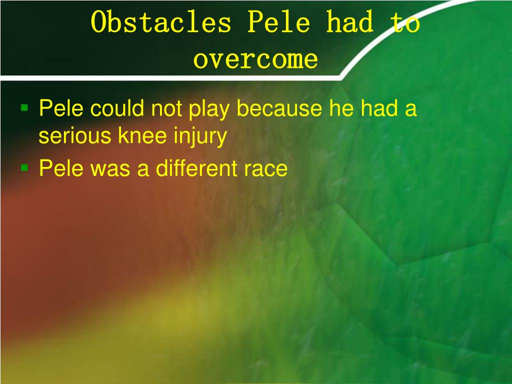Obstacles Pele had to                  overcome