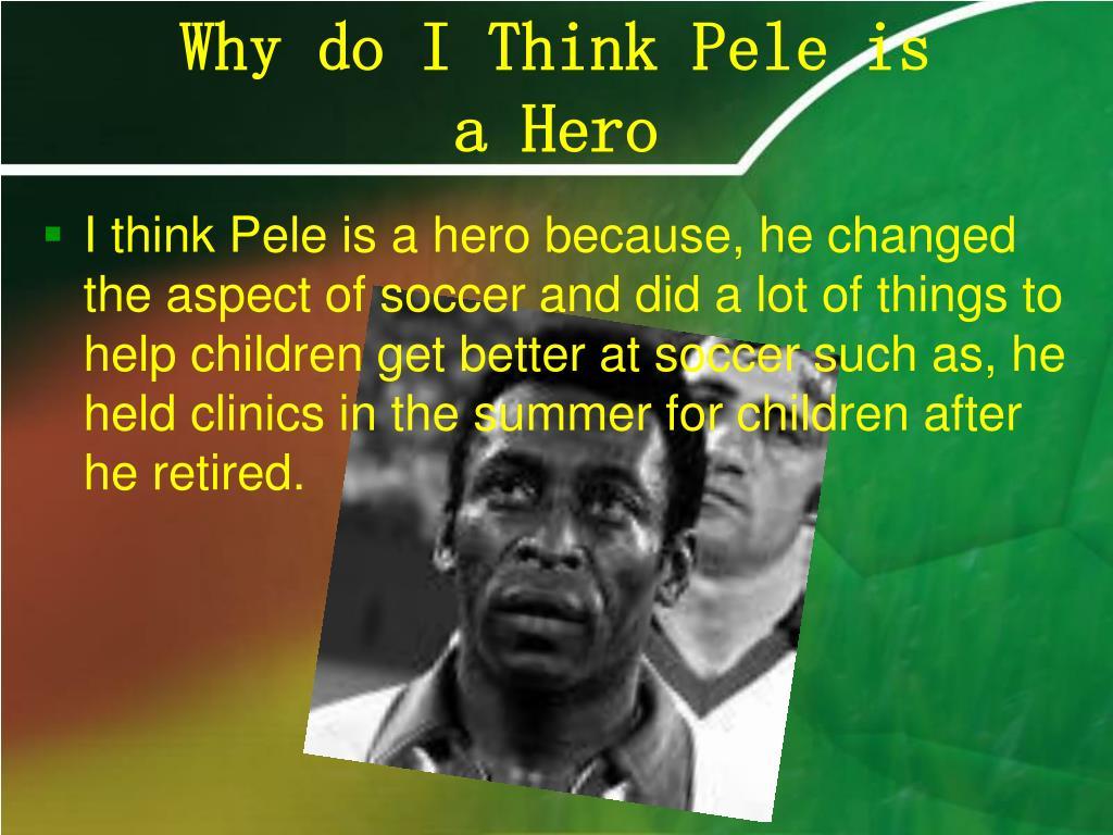 Why do I Think Pele is                a Hero