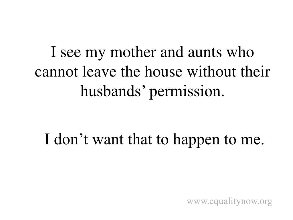 I see my mother and aunts who cannot leave the house without their husbands' permission.