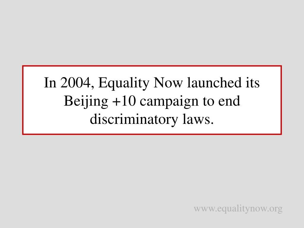 In 2004, Equality Now launched its Beijing +10 campaign to end discriminatory laws.