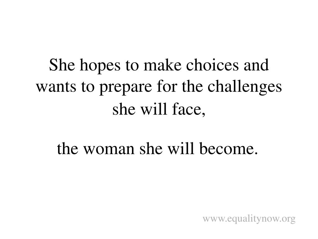 She hopes to make choices and wants to prepare for the challenges she will face,