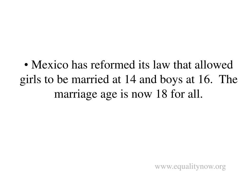 Mexico has reformed its law that allowed girls to be married at 14 and boys at 16.  The marriage age is now 18 for all.