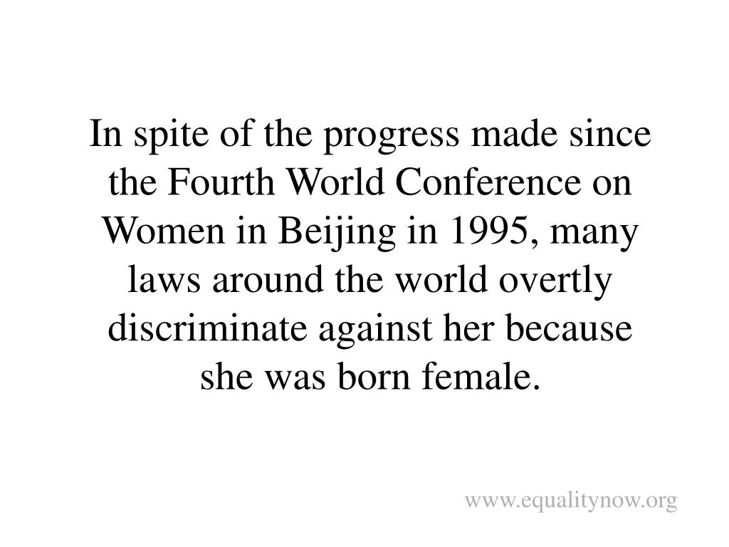 In spite of the progress made since the Fourth World Conference on Women in Beijing in 1995, many laws around the world overtly discriminate against her because she was born female.