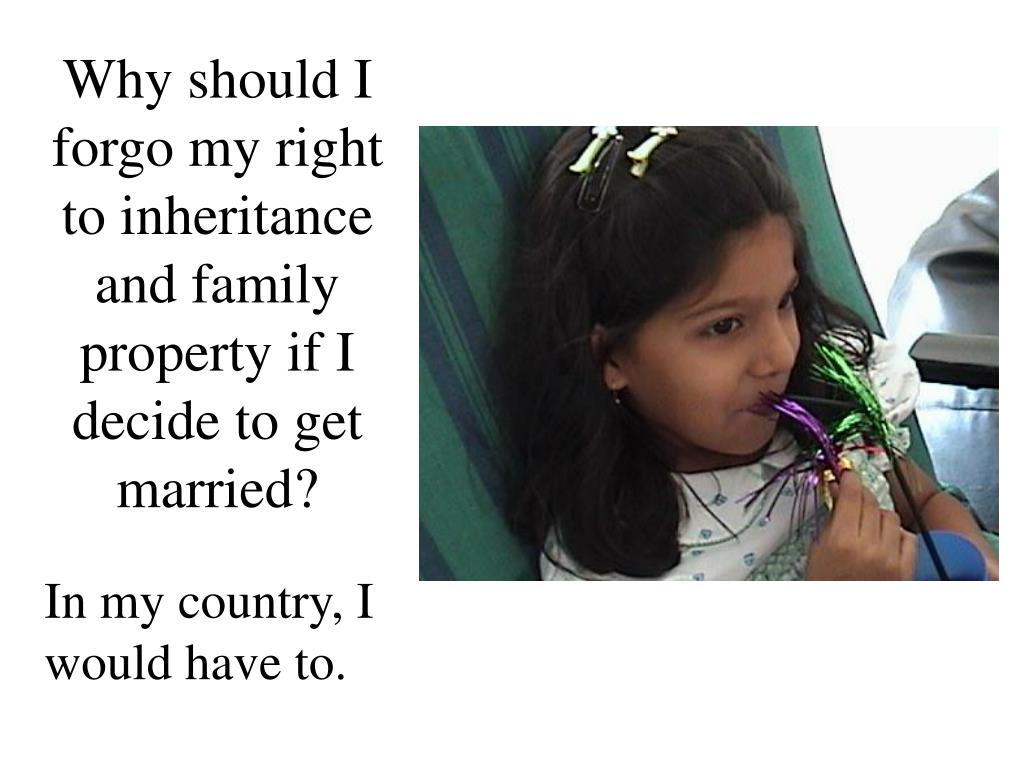 Why should I forgo my right to inheritance and family property if I decide to get married?