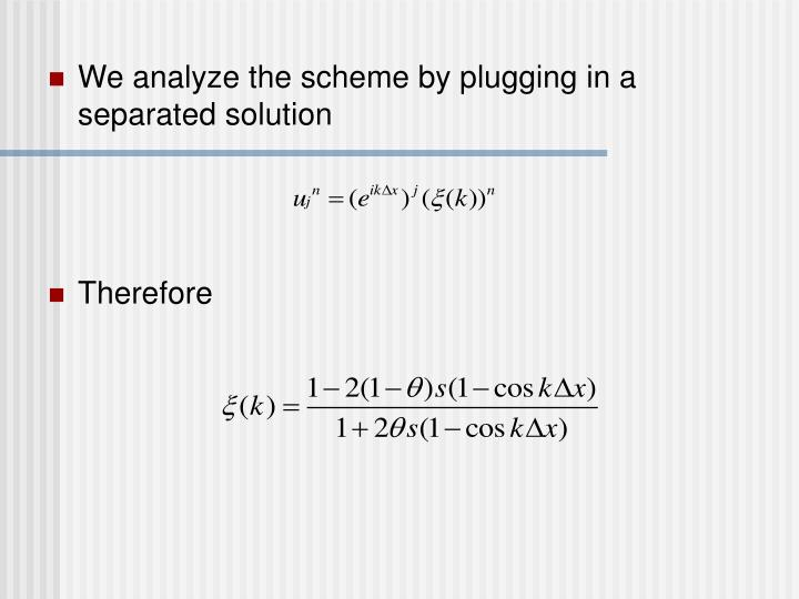 We analyze the scheme by plugging in a separated solution