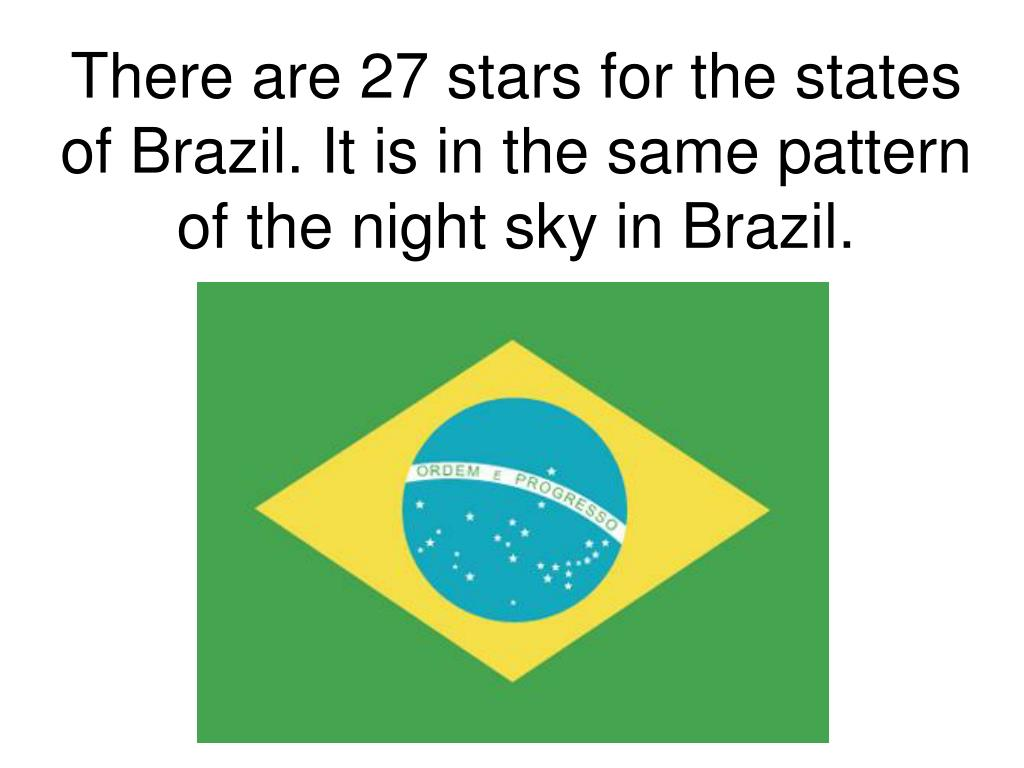 There are 27 stars for the states of Brazil. It is in the same pattern of the night sky in Brazil.