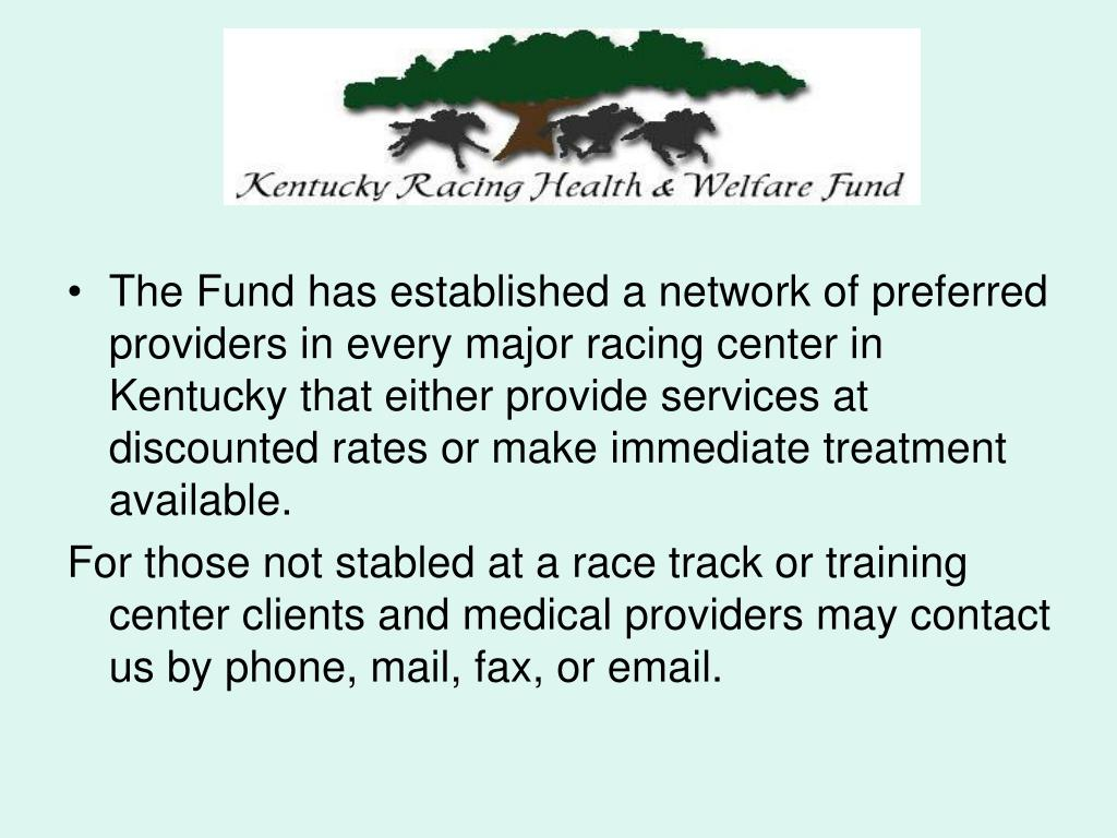 The Fund has established a network of preferred providers in every major racing center in Kentucky that either provide services at discounted rates or make immediate treatment available.