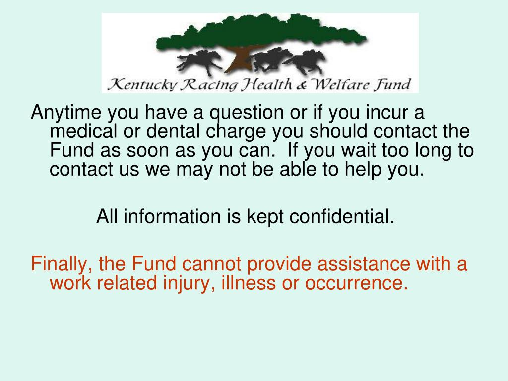Anytime you have a question or if you incur a medical or dental charge you should contact the Fund as soon as you can.  If you wait too long to contact us we may not be able to help you.