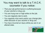 you may want to talk to a t a c k counselor if you notice