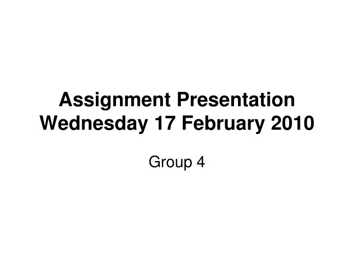 Assignment presentation wednesday 17 february 2010