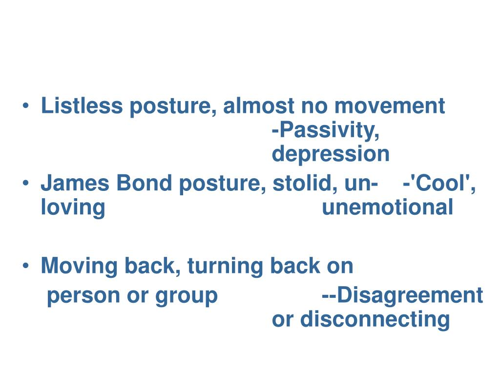 Listless posture, almost no movement -Passivity, depression