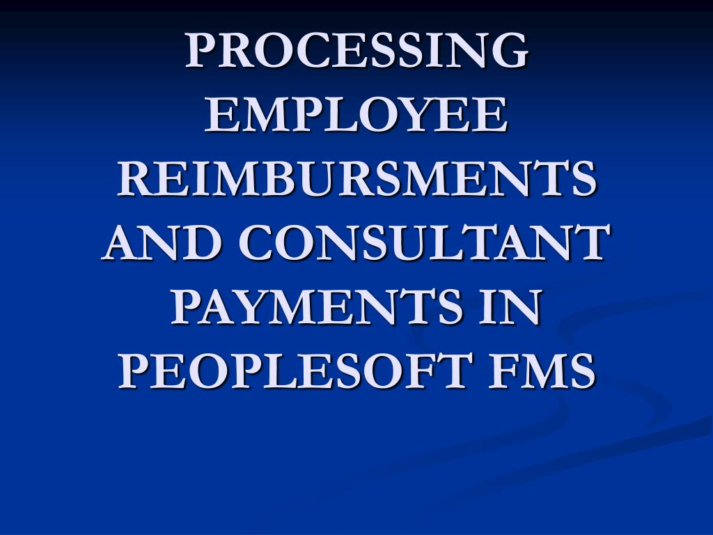 PROCESSING EMPLOYEE REIMBURSMENTS AND CONSULTANT PAYMENTS IN PEOPLESOFT FMS